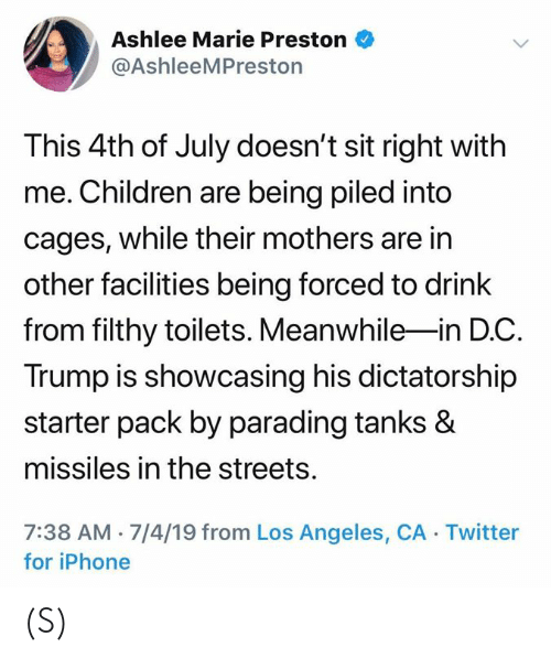 Children, Iphone, and Streets: Ashlee Marie Preston  @AshleeMPreston  This 4th of July doesn't sit right with  me. Children are being piled into  cages, while their mothers are in  other facilities being forced to drink  from filthy toilets. Meanwhile-in D.C  Trump is showcasing his dictatorship  starter pack by parading tanks &  missiles in the streets.  7:38 AM 7/4/19 from Los Angeles, CA Twitter  for iPhone (S)