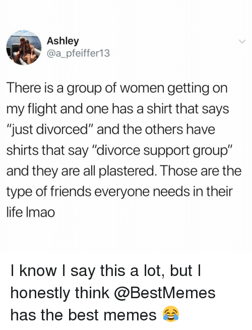 "and the others: Ashley  @a_pfeiffer13  There is a group of women getting on  my flight and one has a shirt that says  ""just divorced"" and the others have  shirts that say ""divorce support group""  and they are all plastered. T hose are the  type of friends everyone needs in their  life lmao I know I say this a lot, but I honestly think @BestMemes has the best memes 😂"