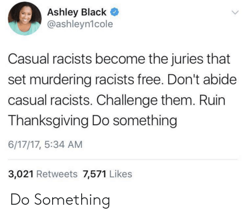 Ruin: Ashley Black  @ashleyn1cole  Casual racists become the juries that  set murdering racists free. Don't abide  casual racists. Challenge them. Ruin  Thanksgiving Do something  6/17/17, 5:34 AM  3,021 Retweets 7,571 Likes Do Something