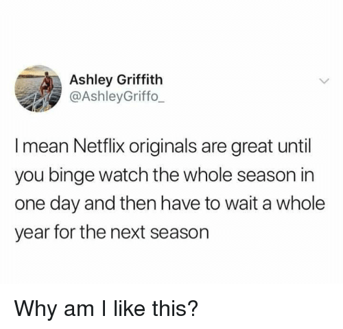 Next Season: Ashley Griffith  @AshleyGriffo  I mean Netflix originals are great until  you binge watch the whole season in  one day and then have to wait a whole  year for the next season Why am I like this?