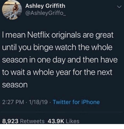Next Season: Ashley Griffith  @AshleyGriffo_  I mean Netflix originals are great  until you binge watch the whole  season in one day and then have  to wait a whole year for the next  season  2:27 PM 1/18/19 Twitter for iPhone  8,923 Retweets 43.9K Likes