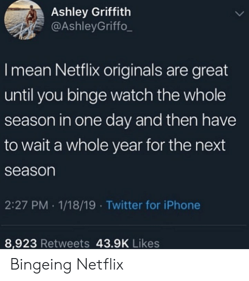 Next Season: Ashley Griffith  @AshleyGriffo_  I mean Netflix originals are great  until you binge watch the whole  season in one day and then have  to wait a whole year for the next  season  2:27 PM 1/18/19 Twitter for iPhone  8,923 Retweets 43.9K Likes Bingeing Netflix