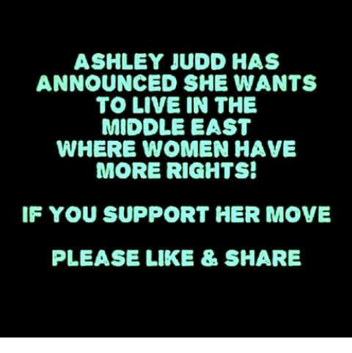 Memes, Live, and The Middle: ASHLEY JUDD HAS  ANNOUNCED SHE WANTS  TO LIVE IN THE  MIDDLE EAST  WHERE WOMEN HAVE  MORE RIGHTS!  IF YOU SUPPORT HER MOVE  PLEASE LIKE & SHARE