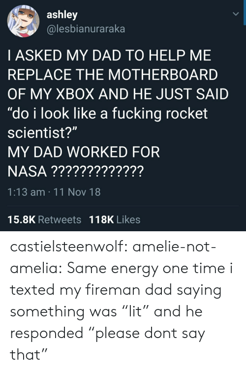 "Dad, Energy, and Fucking: ashley  @lesbianuraraka  I ASKED MY DAD TO HELP ME  REPLACE THE MOTHERBOARD  OF MY XBOX AND HE JUST SAID  ""do i look like a fucking rocket  scientist?""  MY DAD WORKED FOR  1:13 am 11 Nov 18  15.8K Retweets 118K Likes castielsteenwolf:  amelie-not-amelia:  Same energy   one time i texted my fireman dad saying something was ""lit"" and he responded ""please dont say that"""