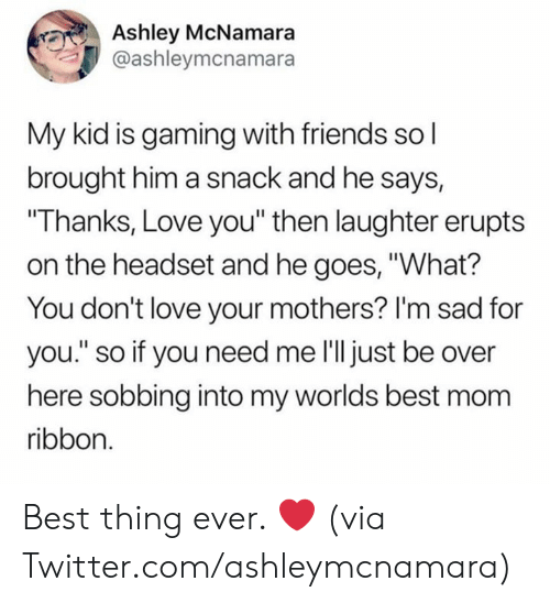"Im Sad: Ashley McNamara  @ashleymcnamara  My kid is gaming with friends so l  brought him a snack and he says,  ""Thanks, Love you"" then laughter erupts  on the headset and he goes, ""What?  You don't love your mothers? I'm sad for  you."" so if you need me l'll just be over  here sobbing into my worlds best mom  ribbon. Best thing ever. ❤️  (via Twitter.com/ashleymcnamara)"