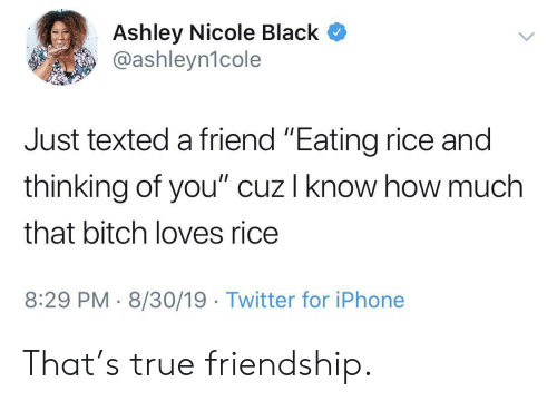 "A Friend: Ashley Nicole Black  @ashleyn1cole  Just texted a friend ""Eating rice and  thinking of you"" cuz I know how much  that bitch loves rice  8:29 PM 8/30/19 Twitter for iPhone That's true friendship."