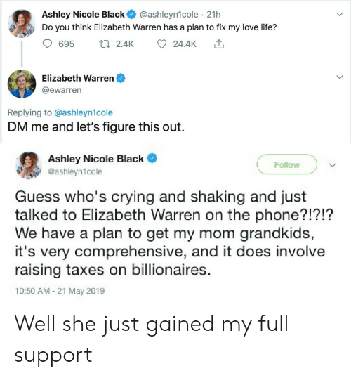 Crying, Elizabeth Warren, and Life: Ashley Nicole Black  Do you think Elizabeth Warren has a plan to fix my love life?  @ashleyn1cole 21h  t2.4K  24.4K  695  Elizabeth Warren  @ewarren  Replying to @ashleyn1cole  DM me and let's figure this out  Ashley Nicole Black  @ashleyn1cole  Follow  Guess who's crying and shaking and just  talked to Elizabeth Warren on the phone?!?!?  We have a plan to get my mom grandkids,  it's very comprehensive, and it does involve  raising taxes on billionaires.  10:50 AM 21 May 2019 Well she just gained my full support