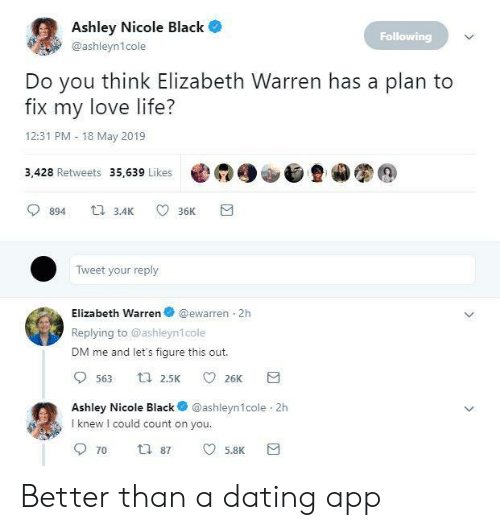 Elizabeth Warren: Ashley Nicole Black  Following  @ashleyn1cole  Do you think Elizabeth Warren has a plan to  fix my love life?  12:31 PM 18 May 2019  3,428 Retweets 35,639 Likes @  900旦カ图@  894 3.4 36K  Tweet your reply  Elizabeth Warren @ewarren 2h  Replying to @ashleyn1cole  DM me and let's figure this out.  Ashley Nicole Black @ashleyn1cole 2h  I knew I could count on you  5.8K Better than a dating app