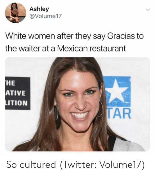 tar: Ashley  @Volume17  White women after they say Gracias to  the waiter at a Mexican restaurant  HE  ATIVE  ITION  TAR So cultured (Twitter: Volume17)
