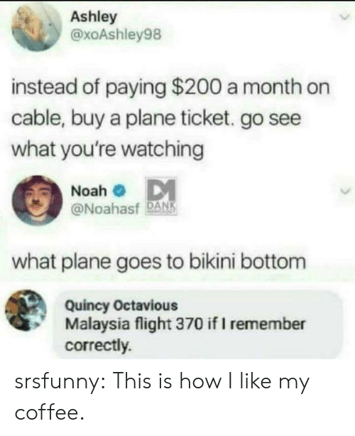 Dank, Tumblr, and Bikini Bottom: Ashley  @xoAshley98  instead of paying $200 a month on  cable, buy a plane ticket. go see  what you're watching  Noah  @Noahasf DANK  what plane goes to bikini bottom  Quincy Octavious  Malaysia flight 370 if I remember  correctly. srsfunny:  This is how I like my coffee.