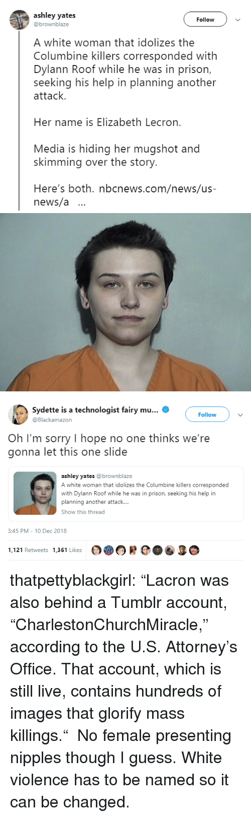 """News, Sorry, and Tumblr: ashley yates  @brownblaze  Follow  A white woman that idolizes the  Columbine killers corresponded with  Dylann Roof while he was in prison,  seeking his help in planning another  attack.  Her name is Elizabeth Lecron.  Media is hiding her mugshot and  skimming over the story.  Here's both. nbcnews.com/news/us-  news/a ..   Sydette is a technologist fairy mu  Blackamazon  Follow  Oh I'm sorry I hope no one thinks we're  gonna let this one slide  ashley yates @brownblaze  A white woman that idolizes the Columbine killers corresponded  with Dylann Roof while he was in prison, seeking his help in  planning another attack....  Show this thread  3:45 PM-10 Dec 2018  1.121 Retweets 1361 Likes OOR  O thatpettyblackgirl:    """"Lacron was also behind a Tumblr account, """"CharlestonChurchMiracle,"""" according to the U.S. Attorney's Office. That account, which is still live, contains hundreds of images that glorify mass killings."""" No female presenting nipples though I guess.     White violence has to be named so it can be changed."""