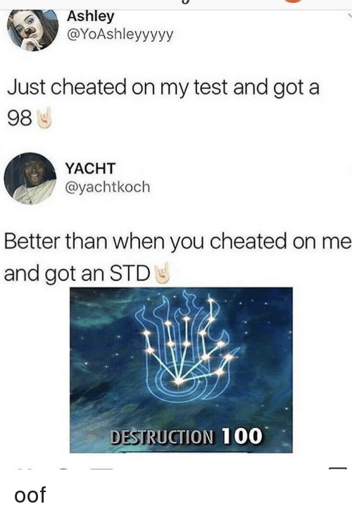 Anaconda, Test, and Got: Ashley  @YoAshleyyyyy  Just cheated on my test and got a  98  YACHT  @yachtkoch  Better than when you cheated on me  and got an STD  DESTRUCTION  100 oof