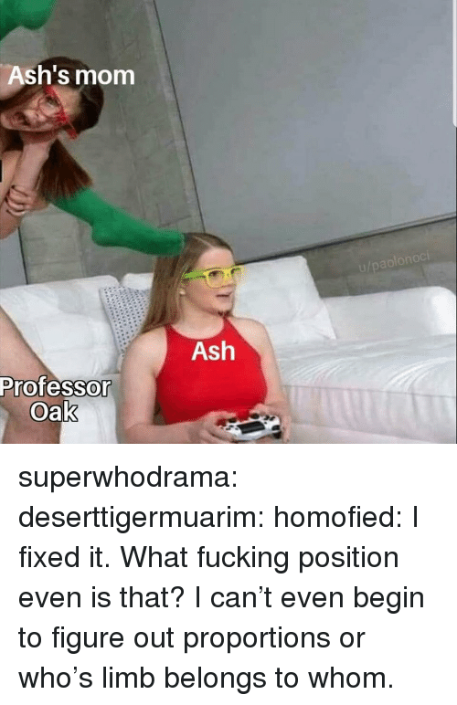 To Whom: Ash's mom  Ash  Professo  Oak superwhodrama:  deserttigermuarim:  homofied:  I fixed it.   What fucking position even is that?  I can't even begin to figure out proportions or who's limb belongs to whom.