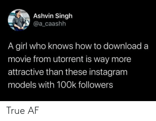a girl: Ashvin Singh  @a_caashh  A girl who knows how to download a  movie from utorrent is way more  attractive than these instagram  models with 1O0k followers True AF