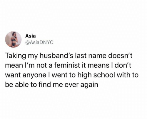 last name: Asia  @AsiaDNYC  Taking my husband's last name doesn't  mean I'm not a feminist it means I don't  want anyone Iwent to high school with to  be able to find me ever again