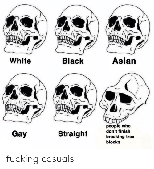 Fucking Casuals: Asian  Black  White  people who  don't finish  breaking tree  blocks  Straight  Gay fucking casuals