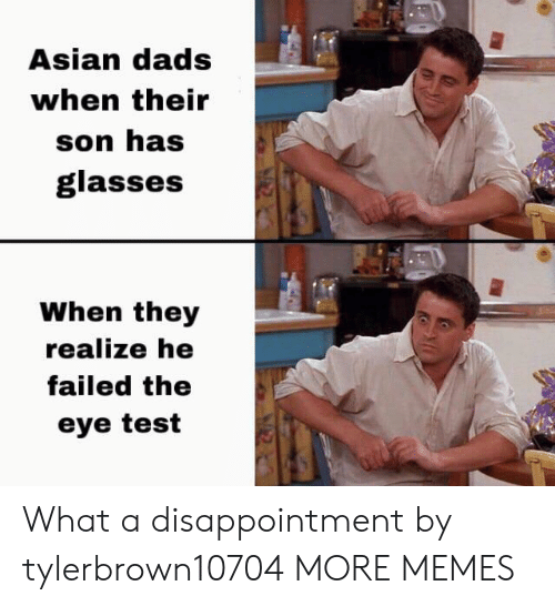 Asian, Dank, and Memes: Asian dads  when their  son has  glasses  When they  realize he  failed the  eye test What a disappointment by tylerbrown10704 MORE MEMES