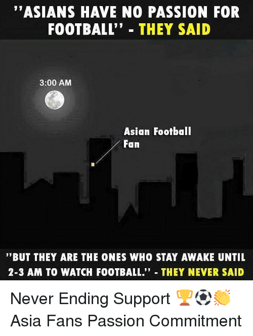 """Asian, Football, and Memes: """"ASIANS HAVE NO PASSION FOR  FOOTBALL"""" THEY SAID  3:00 AM  Asian Footbal  Fan  '""""BUT THEY ARE THE ONES WHO STAY AWAKE UNTIL  2-3 AM TO WATCH FOOTBALL."""" THEY NEVER SAID Never Ending Support 🏆⚽️👏 Asia Fans Passion Commitment"""