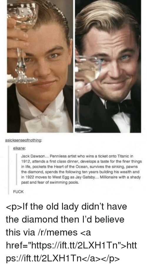 "Jay, Jay Gatsby, and Life: asicksenseofnothing:  elkane:  Jack Dawson... Penniless artist who wins a ticket onto Titanic in  1912, attends a first class dinner, develops a taste for the finer things  in life, pockets the Heart of the Ocean, survives the sinking, pawns  the diamond, spends the following ten years building his wealth and  in 1922 moves to West Egg as Jay Gatsby.. Millionaire with a shady  past and fear of swimming pools.  FUCK <p>If the old lady didn't have the diamond then I'd believe this via /r/memes <a href=""https://ift.tt/2LXH1Tn"">https://ift.tt/2LXH1Tn</a></p>"