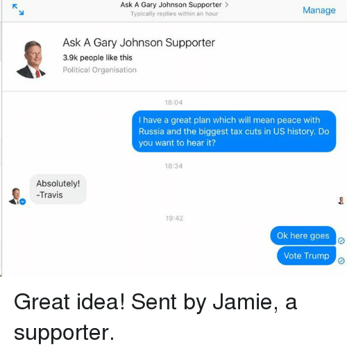 Vote Trump: Ask A Gary Johnson Supporter  Manage  Typically replies within an hour  Ask A Gary Johnson Supporter  3.9k people like this  Political Organisation  18:04  I have a great plan which will mean peace with  Russia and the biggest tax cuts in US history. Do  you want to hear it?  18:34  Absolutely!  -Travis  19:42  Ok here goes  o  Vote Trump Great idea! Sent by Jamie, a supporter.