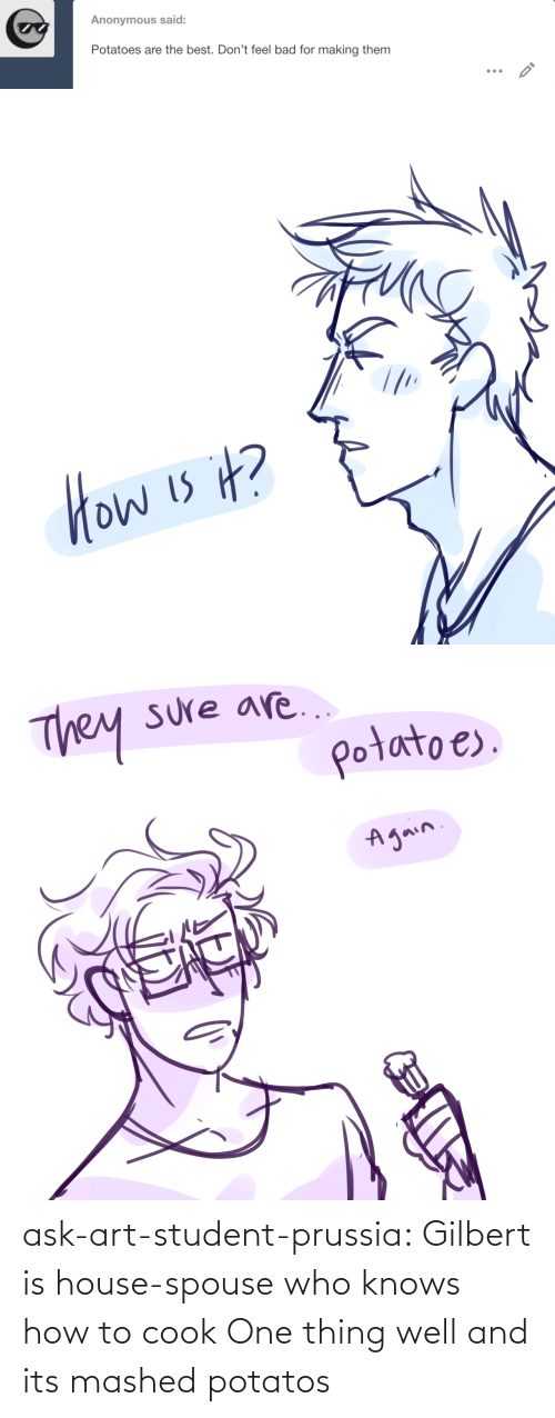 Knows How To: ask-art-student-prussia:  Gilbert is house-spouse who knows how to cook One thing well and its mashed potatos