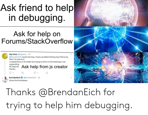 Head, Good Morning, and Good: Ask friend to help  in debugging.  Ask for help on  Forums/StackOverflow  Sig Gavis @Sig Gavis 2h  @BrendanEich Good morning. I have a problem linking myjs file to my  ww  html. I'm new to it.  I created the js in its folder but trying to link it in the head tag is not  responding.  Pls help me.  Thanks  Ask help from js creator  1  1  BrendanEich @BrendanEich 2h  Show the html please. Thanks @BrendanEich for trying to help him debugging.