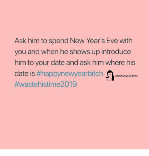 new years eve: Ask him to spend New Year's Eve with  you and when he shows up introduce  him to your date and ask him where his  date is #happynewyearbitch -fuckboysfailures