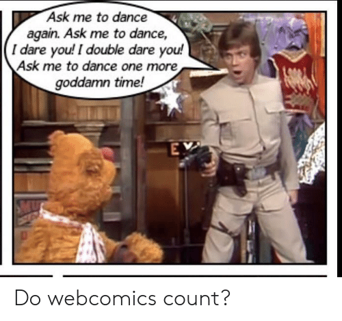 double dare: Ask me to dance  again. Ask me to dance,  I dare you! I double dare you!  Ask me to dance one more  goddamn time!  EY Do webcomics count?