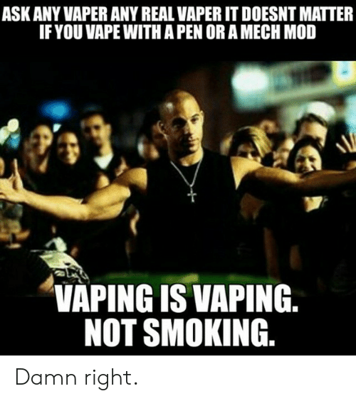 You Vape: ASKANY VAPER ANY REAL VAPER IT DOESNT MATTER  IF YOU VAPE WITH A PEN OR A MECH MOD  VAPING IS VAPING  NOT SMOKING Damn right.