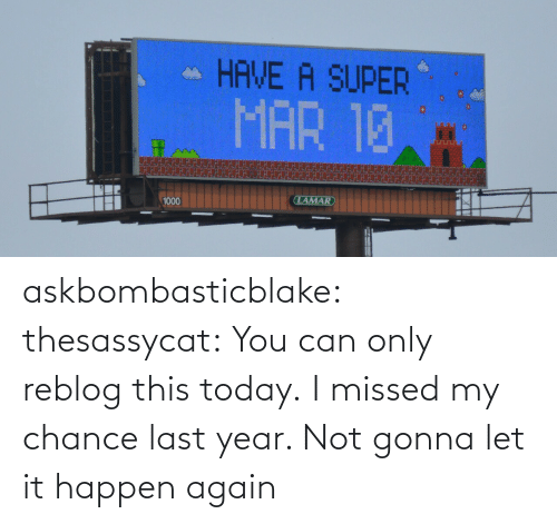 chance: askbombasticblake: thesassycat:  You can only reblog this today.   I missed my chance last year. Not gonna let it happen again