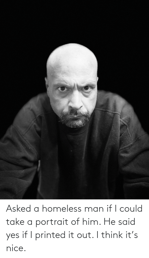 homeless man: Asked a homeless man if I could take a portrait of him. He said yes if I printed it out. I think it's nice.