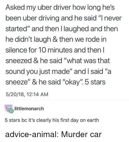 """Advice, Driving, and Tumblr: Asked my uber driver how long he's  been uber driving and he said """"I never  started"""" and then l laughed and then  he didn't laugh & then we rode in  silence for 10 minutes and then l  sneezed & he said """"what was that  sound you just made"""" and l said """"a  sneeze"""" & he said """"okay"""". 5 stars  5/20/18, 12:14 AM  temonarch  5 stars bc it's clearly his first day on earth advice-animal:  Murder car"""