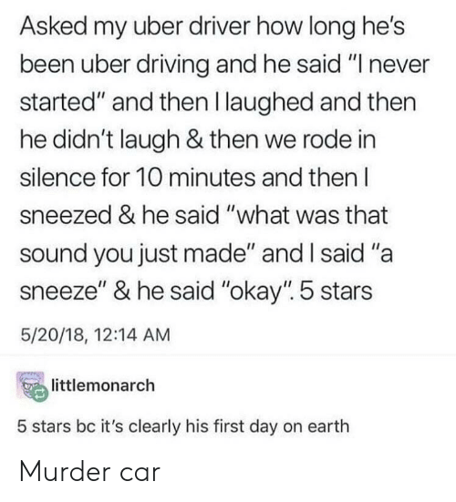 """Driving, Uber, and Earth: Asked my uber driver how long he's  been uber driving and he said """"I never  started"""" and then l laughed and then  he didn't laugh & then we rode in  silence for 10 minutes and then l  sneezed & he said """"what was that  sound you just made"""" and l said """"a  sneeze"""" & he said """"okay"""". 5 stars  5/20/18, 12:14 AM  temonarch  5 stars bc it's clearly his first day on earth Murder car"""