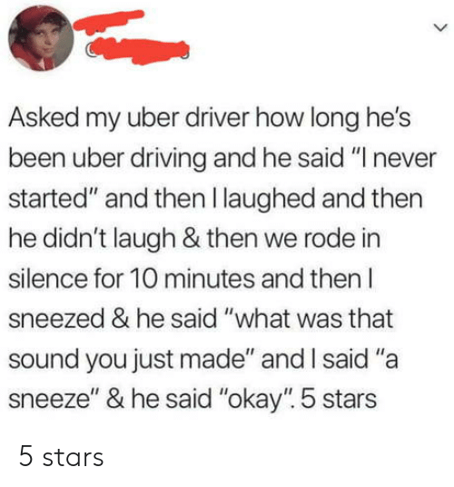 """Driving, Uber, and Okay: Asked my uber driver how long he's  been uber driving and he said """"I never  started"""" and then I laughed and then  he didn't laugh & then we rode in  silence for 10 minutes and then l  sneezed & he said """"what was that  sound you just made"""" and I said """"a  sneeze"""" & he said """"okay"""" 5 stars 5 stars"""