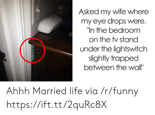 Funny, Life, and Wife: Asked my wife where  my eye drops were.  In the bedroomm  on the stand  under the lightswitch  slightly trapped  between the wall' Ahhh Married life via /r/funny https://ift.tt/2quRc8X