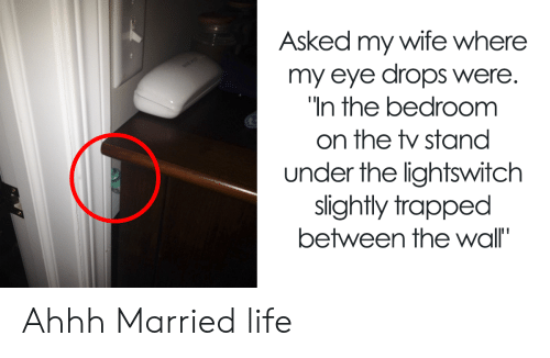 Life, Wife, and Ahhh: Asked my wife where  my eye drops were.  In the bedroomm  on the stand  under the lightswitch  slightly trapped  between the wall' Ahhh Married life