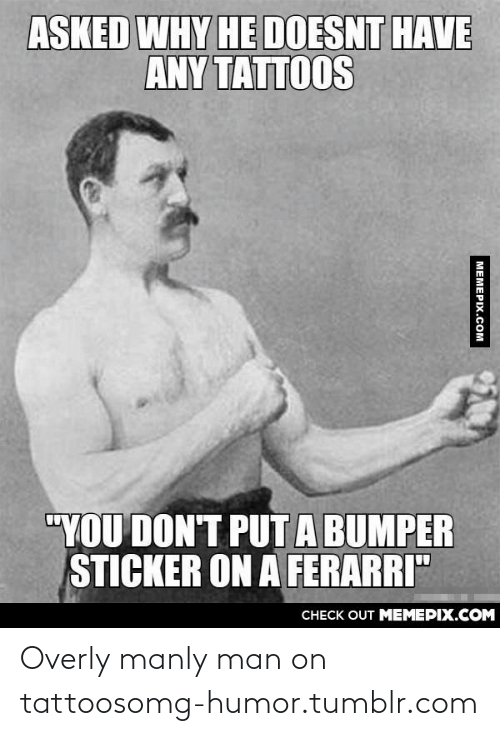 "Overly Manly: ASKED WHY HE DOESNT HAVE  ANY TATTOOS  ""YOU DON'T PUTA BUMPER  STICKER ON A FERARRI""  CНECK OUT MЕМЕРIХ.COM  МЕМЕРIХ.Сом Overly manly man on tattoosomg-humor.tumblr.com"