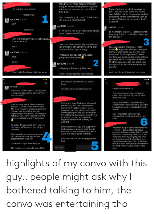 """Bad, Bruh, and Click: asked you for more fapping material. I  was just turned on by your acting and  voice and innocence, you can tell you  I'm stalking your account  If you check my very first message to  you, I was like super polite and nice to  you. Did that matter to you when I asked  assistance to do a natural need such as  ain't a slut  October 11  1  I've changed my pic, I don't think that's  the look of a pedophile lol  jerking off? Nope, you scratched it off in  spf3005 8:29 AM  a second  Ok?  spf3005 1:08 PM  spf3005 2:44 PM  Yesterday  If I'm clearly not a slut why would I post  more """"fap material"""" for u  so if someone is polite... I gotta do what  they want? And if I don't that makes me  the bad guy?  Post more random videos, not enough4  frappe material  3  I see, you want something in exchange,  fair enough. I can send you some juicy  dick pics if that's your thing  Fap*  I see you just got the memo! Pretty  alright I'm willing to meet you  halfway, what about you give me your  snapchat? Promise you I won't send  anything you don't ask for, and whatever  you send, well it's Snapchat, it deletes.  Or at the very least can you share your  Instagram? An extra follower never hurt  much  spf3005 12:55 PM  I mean it's already set here, just a  glimpse on that video  bruh  2  ew no  spf3005 1:29 PM  anyone  nah you got the wrong idea man  Don't hate the player, hate the game  And I can do my things and you yours  I don't want anything in exchange  19%  53%  how does all of that make u a friend  Imao  spt3005 3:07 PM  I don't have a barrier up  dyou know how friendship worksv  why would I wanna help u Cum, my insta  is too personal and what dyou think l'd  send on snap?  There's just certain kinds of people I  know I don't want as my friends and I  don't click with  sry my attitudes too """"negative"""" for you  an that I didn't do exactly what you want  because you were so """"supportive"""" and  """"polite""""  It's like you have this barrier all around  you and you don't let"""