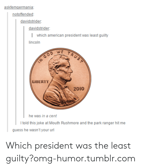 Guess He: askfemgermania:  notoffended:  davidstrider:  davidstrider:  I which american president was least guilty  lincoln  TRUST  WE  IN GOD  LIBERTY  2010  he was in a cent  I told this joke at Mouth Rushmore and the park ranger hit me  guess he wasn't your url Which president was the least guilty?omg-humor.tumblr.com