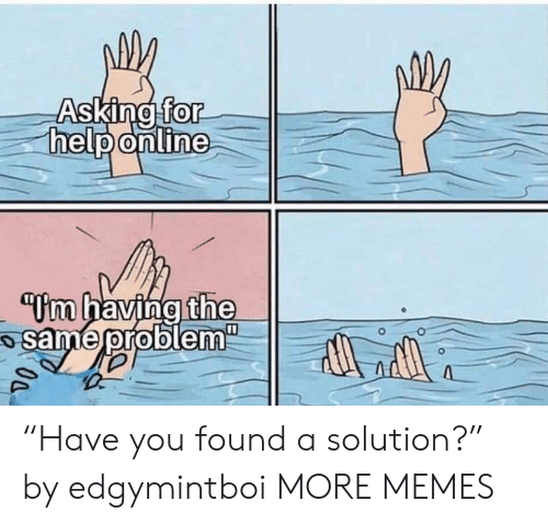 "Dank, Memes, and Target: Asking for  help online  m having the  same problenm  0a ""Have you found a solution?"" by edgymintboi MORE MEMES"
