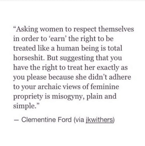 """Respect, Ford, and Women: """"Asking women to respect themselves  in order to earn' the right to be  treated like a human being is total  horseshit. But suggesting that you  have the right to treat her exactly as  you please because she didn't adhere  to vour archaic views of feminine  propriety is misogyny, plain and  simple.""""  35  -Clementine Ford (via ikwithers)"""