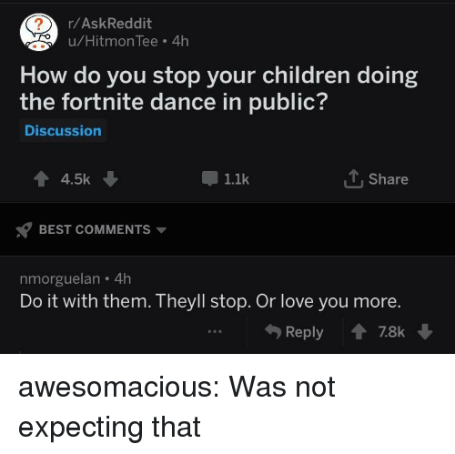 Children, Love, and Tumblr: /AskReddit  u/HitmonTee 4h  How do you stop your children doing  the fortnite dance in public?  Discussion  4.5k  1.1k  T, Share  BEST COMMENTS  nmorguelan 4h  Do it with them. Theyll stop. Or love you more.  Reply78k awesomacious:  Was not expecting that