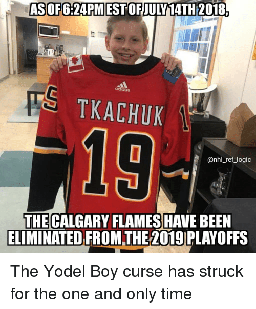 the one and only: ASOF6:24PMEST OFJULY14TH 2018.  S TKACHUK  addas  19  @nhl_ref_logic  THE CALGARY FLAMES HAVE BEEN  ELIMINATED FROMTHE 2019 PLAYOFFS The Yodel Boy curse has struck for the one and only time