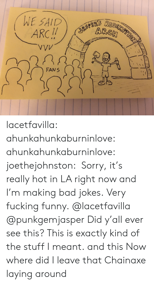 Bad, Bad Jokes, and Fucking: asPaRs REDEMPTION  WE SAID  ARC!!  VVV  FANS lacetfavilla:  ahunkahunkaburninlove: ahunkahunkaburninlove:  joethejohnston:  Sorry, it's really hot in LA right now and I'm making bad jokes. Very fucking funny.  @lacetfavilla @punkgemjasper Did y'all ever see this? This is exactly kind of the stuff I meant.  and this  Now where did I leave that Chainaxe laying around