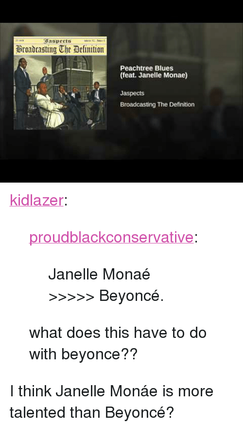 """Beyonce, Tumblr, and Janelle Monae: aspeets  Broadtasting The Delimition  Peachtree Blues  (feat. Janelle Monae)  Jaspects  Broadcasting The Definition <p><a href=""""http://kidlazer.tumblr.com/post/157837345179/proudblackconservative-janelle-mona%C3%A9"""" class=""""tumblr_blog"""">kidlazer</a>:</p><blockquote> <p><a href=""""https://proudblackconservative.tumblr.com/post/157837306829/janelle-mona%C3%A9-beyonc%C3%A9"""" class=""""tumblr_blog"""">proudblackconservative</a>:</p> <blockquote><p>Janelle Monaé &gt;&gt;&gt;&gt;&gt; Beyoncé.</p></blockquote> <p>what does this have to do with beyonce??</p> </blockquote> <p>I think Janelle Monáe is more talented than Beyoncé?</p>"""