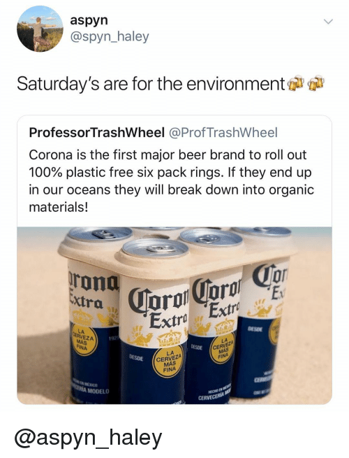 Anaconda, Beer, and Break: aspyn  @spyn_haley  Saturday's are for the environment  ProfessorTrashWheel @ProfTrashWheel  Corona is the first major beer brand to roll out  100% plastic free six pack rings. If they end up  in our oceans they will break down into organic  materials!  oT  0  xtra  Extra Extr  DESDE  LA  EZA  192  CERVEZA  FINA  FINA  DESDE  LA  CERVEZA  MÁS  FINA  DESDE  N MEXICO  RÍA MODELO  ECHO EN  CERVE @aspyn_haley