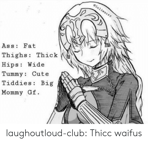 Ass, Club, and Cute: Ass Fat  Thighs: Thick  Hips Wide  Tummy: Cute  Tiddies: Big  Mommy Gf. laughoutloud-club:  Thicc waifus
