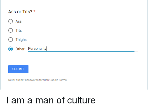 Ass, Google, and Tits: Ass or Tits? *  O Ass  O Tits  O Thighs  O Other: Personalit  SUBMIT  Never submit passwords through Google Forms. I am a man of culture