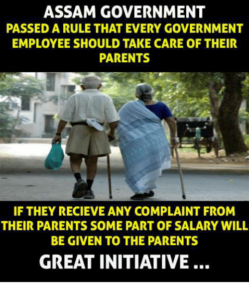 Initialisms: ASSAM GOVERNMENT  PASSED A RULE THAT EVERY GOVERNMENT  EMPLOYEE SHOULD TAKE CARE OF THEIR  PARENTS  IF THEY RECIEVE ANY COMPLAINT FROM  THEIR PARENTS SOME PART OF SALARY WILL  BE GIVEN TO THE PARENTS  GREAT INITIATIVE