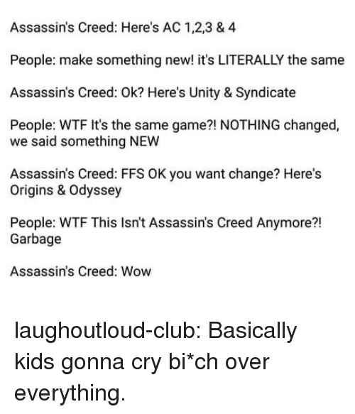 syndicate: Assassin's Creed: Here's AC 1,2,3 & 4  People: make something new! it's LITERALLY the same  Assassin's Creed: Ok? Here's Unity & Syndicate  People: WTF It's the same game?! NOTHING changed,  we said something NEW  Assassin's Creed: FFS OK you want change? Here's  Origins & Odyssey  People: WTF This Isn't Assassin's Creed Anymore?!  21  Garbage  Assassin's Creed: Wow laughoutloud-club:  Basically kids gonna cry  bi*ch over everything.